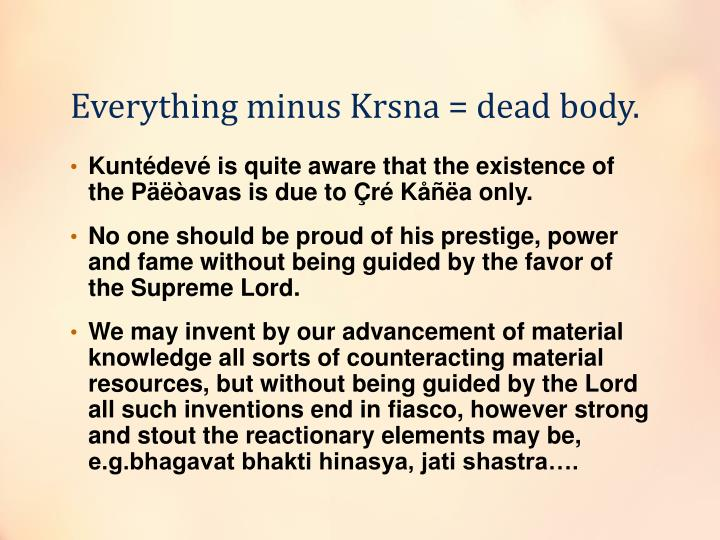Everything minus Krsna = dead body.