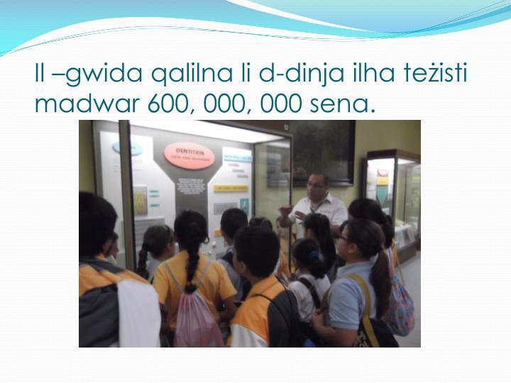 Il –gwida qalilna li d-dinja ilha teżisti madwar 600, 000, 000 sena.