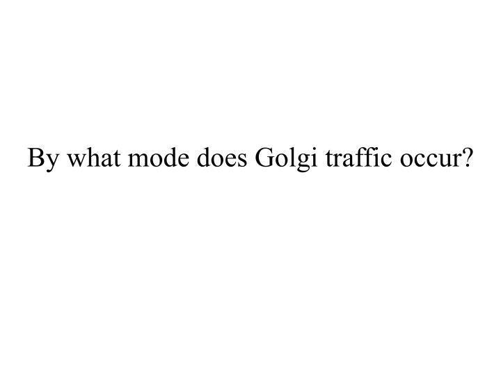 By what mode does Golgi traffic occur?