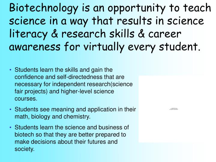 Biotechnology is an opportunity to teach science in a way that results in science literacy & research skills & career awareness for virtually every student.