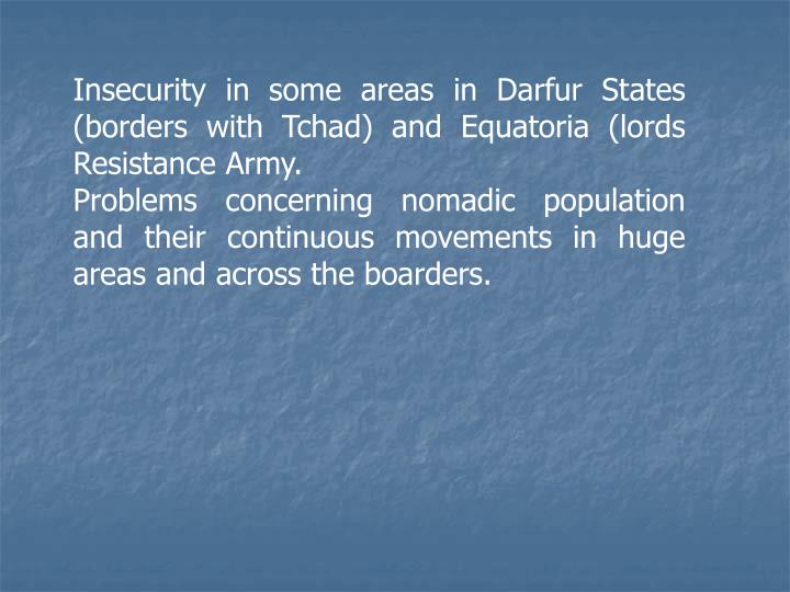 Insecurity in some areas in Darfur States (borders with Tchad) and Equatoria (lords Resistance Army.
