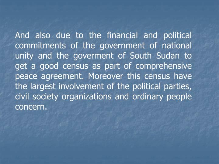 And also due to the financial and political commitments of the government of national unity and the goverment of South Sudan to get a good census as part of comprehensive peace agreement. Moreover this census have the largest involvement of the political parties, civil society organizations and ordinary people concern.