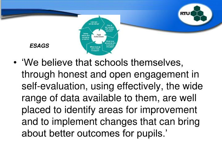 'We believe that schools themselves, through honest and open engagement in self-evaluation, using effectively, the wide range of data available to them, are well placed to identify areas for improvement and to implement changes that can bring about better outcomes for pupils.'
