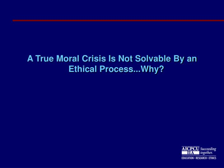 A True Moral Crisis Is Not Solvable By an Ethical Process...Why?