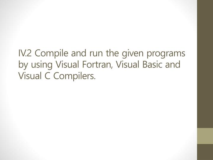 IV.2 Compile and run the given programs by using Visual Fortran, Visual Basic and Visual C Compilers.