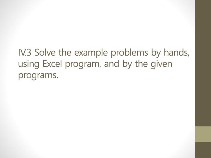 IV.3 Solve the example problems by hands, using Excel program, and by the given programs.