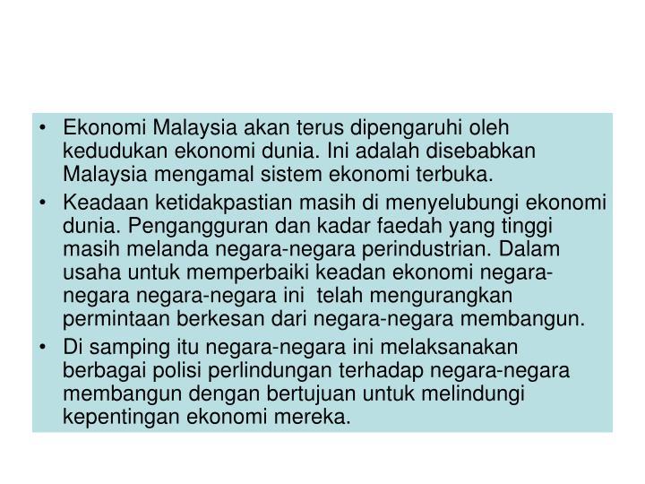 Ekonomi Malaysia akan terus dipengaruhi oleh kedudukan ekonomi dunia. Ini adalah disebabkan Malaysia mengamal sistem ekonomi terbuka.