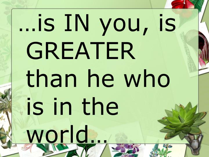 …is IN you, is GREATER than he who is in the world…