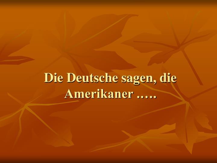 Die Deutsche sagen, die Amerikaner .….