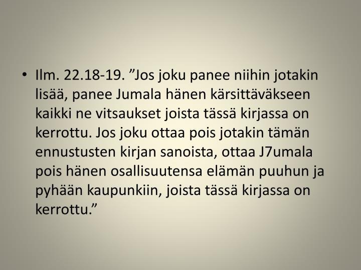 """Ilm. 22.18-19. """"Jos joku panee niihin jotakin lisää, panee Jumala hänen kärsittäväkseen kaikki ne vitsaukset joista tässä kirjassa on kerrottu. Jos joku ottaa pois jotakin tämän ennustusten kirjan sanoista, ottaa J7umala pois hänen osallisuutensa elämän puuhun ja pyhään kaupunkiin, joista tässä kirjassa on kerrottu."""""""