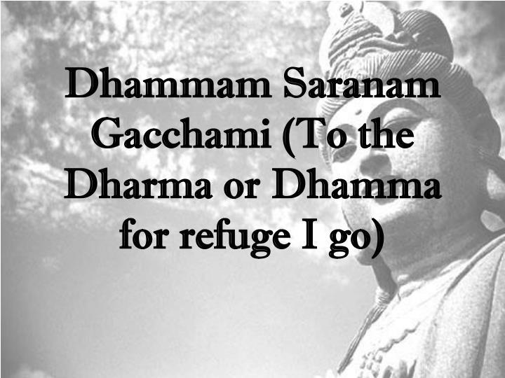 Dhammam Saranam Gacchami (To the Dharma or Dhamma for refuge I go)