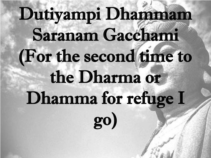 Dutiyampi Dhammam Saranam Gacchami (For the second time to the Dharma or Dhamma for refuge I go)