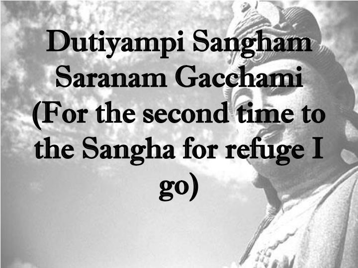 Dutiyampi Sangham Saranam Gacchami (For the second time to the Sangha for refuge I go)