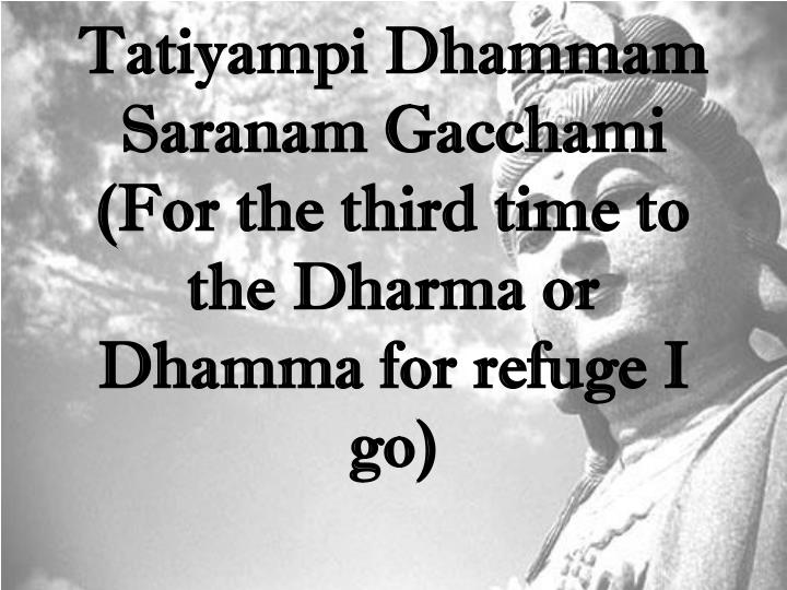 Tatiyampi Dhammam Saranam Gacchami (For the third time to the Dharma or Dhamma for refuge I go)