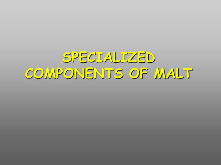 SPECIALIZED COMPONENTS OF MALT