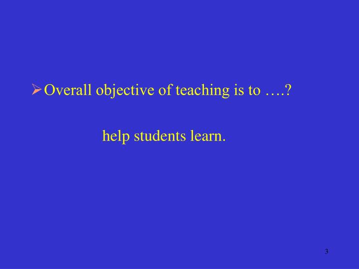 Overall objective of teaching is to ….?