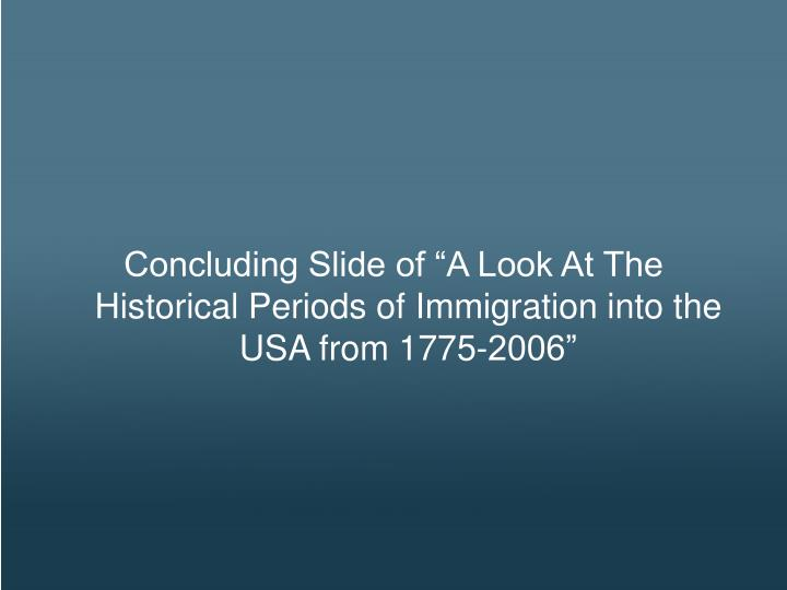 """Concluding Slide of """"A Look At The Historical Periods of Immigration into the USA from 1775-2006"""""""