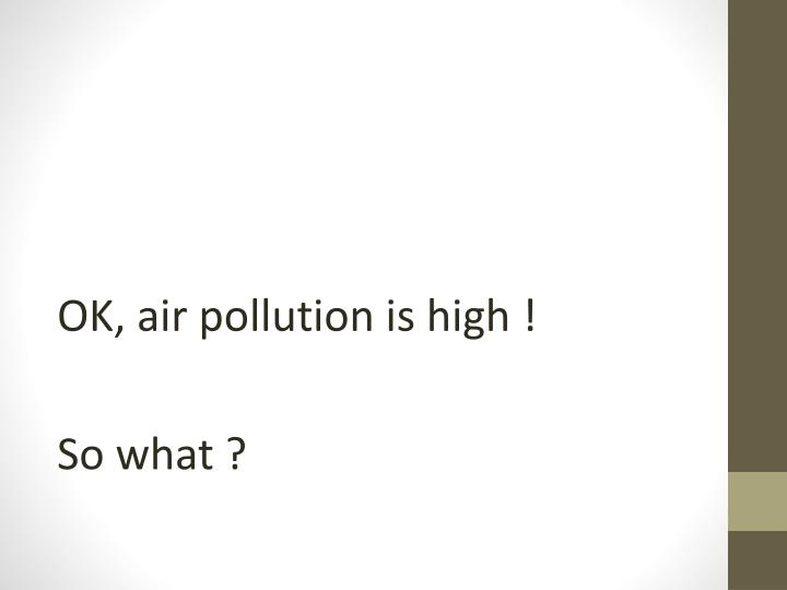 OK, air pollution is high !