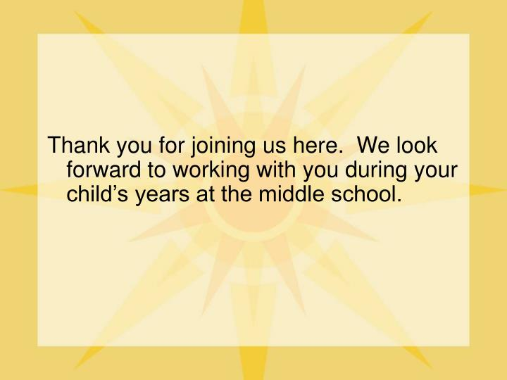 Thank you for joining us here.  We look forward to working with you during your child's years at the middle school.