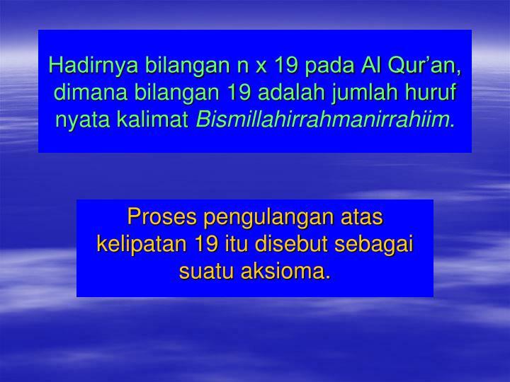 Hadirnya bilangan n x 19 pada Al Qur'an, dimana bilangan 19 adalah jumlah huruf nyata kalimat
