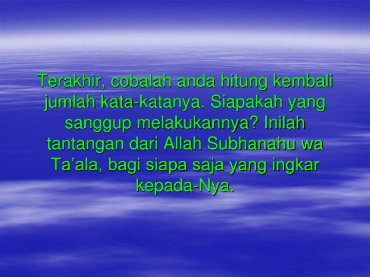 Terakhir, cobalah anda hitung kembali jumlah kata-katanya. Siapakah yang sanggup melakukannya? Inilah tantangan dari Allah Subhanahu wa Ta'ala, bagi siapa saja yang ingkar kepada-Nya.