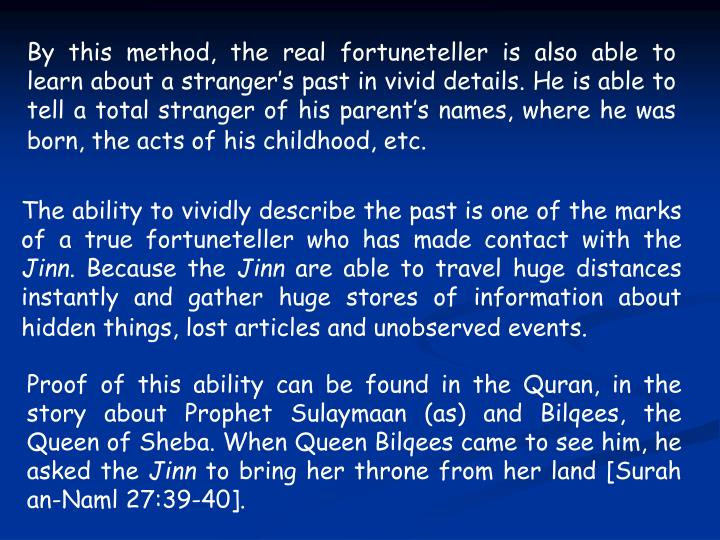 By this method, the real fortuneteller is also able to learn about a stranger's past in vivid details. He is able to tell a total stranger of his parent's names, where he was born, the acts of his childhood, etc.