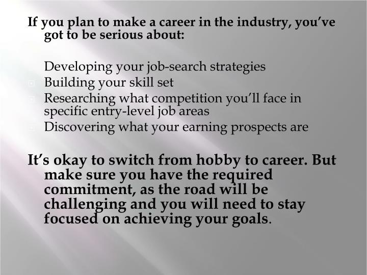 If you plan to make a career in the industry, you've got to be serious about: