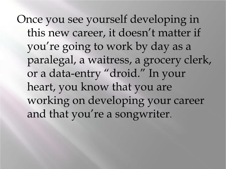 "Once you see yourself developing in this new career, it doesn't matter if you're going to work by day as a paralegal, a waitress, a grocery clerk, or a data-entry ""droid."" In your heart, you know that you are working on developing your career and that you're a songwriter"