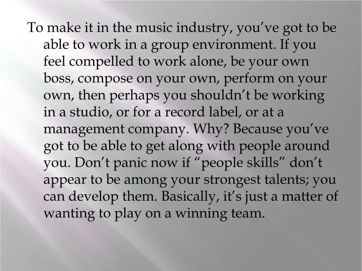 "To make it in the music industry, you've got to be able to work in a group environment. If you feel compelled to work alone, be your own boss, compose on your own, perform on your own, then perhaps you shouldn't be working in a studio, or for a record label, or at a management company. Why? Because you've got to be able to get along with people around you. Don't panic now if ""people skills"" don't appear to be among your strongest talents; you can develop them. Basically, it's just a matter of wanting to play on a winning team."