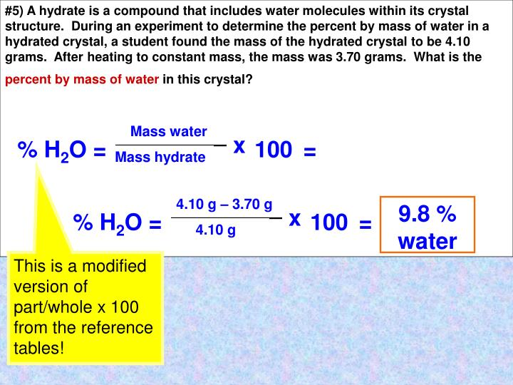 #5) A hydrate is a compound that includes water molecules within its crystal structure.  During an experiment to determine the percent by mass of water in a hydrated crystal, a student found the mass of the hydrated crystal to be 4.10 grams.  After heating to constant mass, the mass was 3.70 grams.  What is the