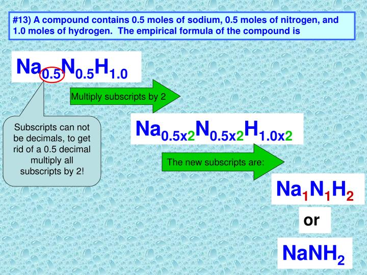 #13) A compound contains 0.5 moles of sodium, 0.5 moles of nitrogen, and 1.0 moles of hydrogen.  The empirical formula of the compound is