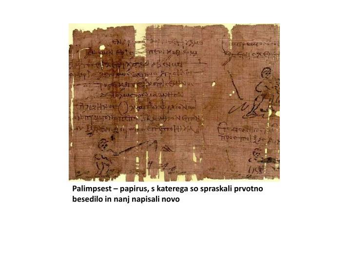 Palimpsest – papirus, s katerega so spraskali prvotno besedilo in nanj napisali novo