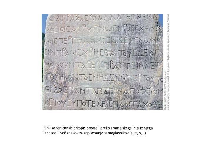 Grki so feničanski črkopis prevzeli preko aramejskega in si iz njega izposodili več znakov za zapisovanje samoglasnikov (a, e, o,…)