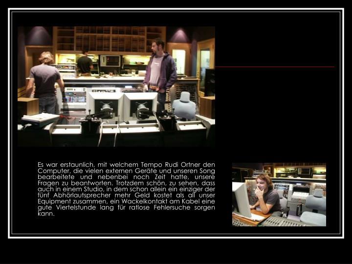 Es war erstaunlich, mit welchem Tempo Rudi Ortner den Computer, die vielen externen Geräte und unseren Song bearbeitete und nebenbei noch Zeit hatte, unsere Fragen zu beantworten. Trotzdem schön, zu sehen, dass auch in einem Studio, in dem schon allein ein einziger der fünf Abhörlautsprecher mehr Geld kostet als all unser Equipment zusammen, ein Wackelkontakt am Kabel eine gute Viertelstunde lang für ratlose Fehlersuche sorgen kann.