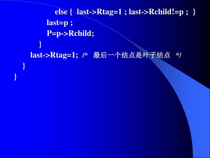 else {  last->Rtag=1 ; last->Rchild!=p ;  }