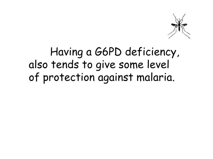 Having a G6PD deficiency, also tends to give some level of protection against malaria.