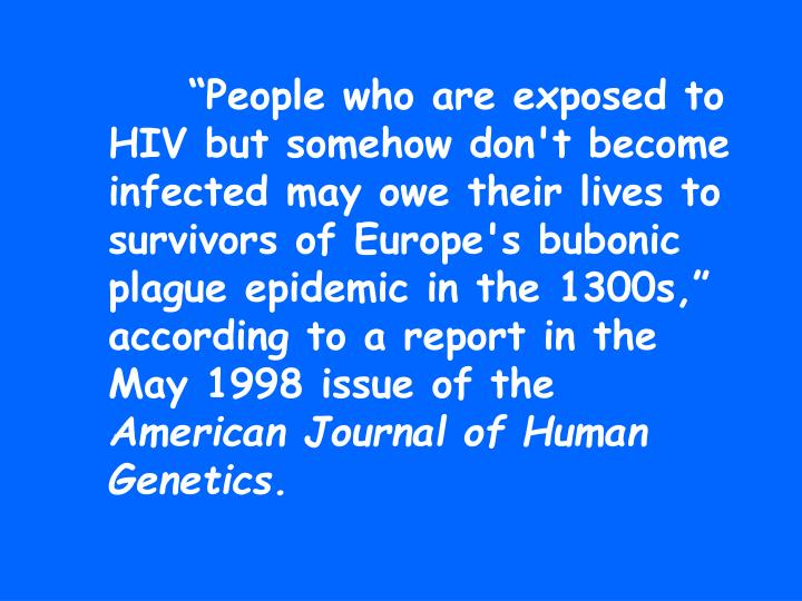 """People who are exposed to HIV but somehow don't become infected may owe their lives to survivors of Europe's bubonic plague epidemic in the 1300s,"" according to a report in the May 1998 issue of the"