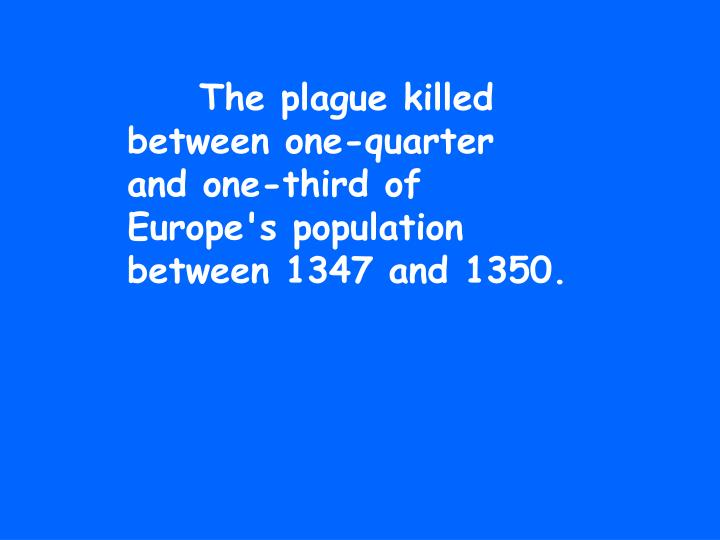 The plague killed between one-quarter and one-third of Europe's population between 1347 and 1350.