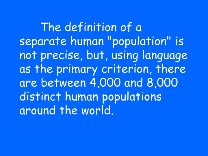 "The definition of a separate human ""population"" is not precise, but, using language as the primary criterion, there are between 4,000 and 8,000 distinct human populations around the world."