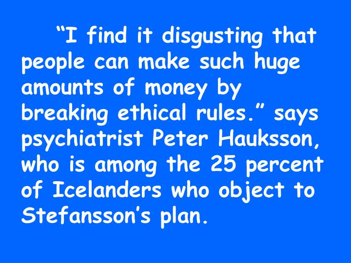 """I find it disgusting that people can make such huge amounts of money by breaking ethical rules."" says psychiatrist Peter Hauksson, who is among the 25 percent of Icelanders who object to Stefansson's plan."