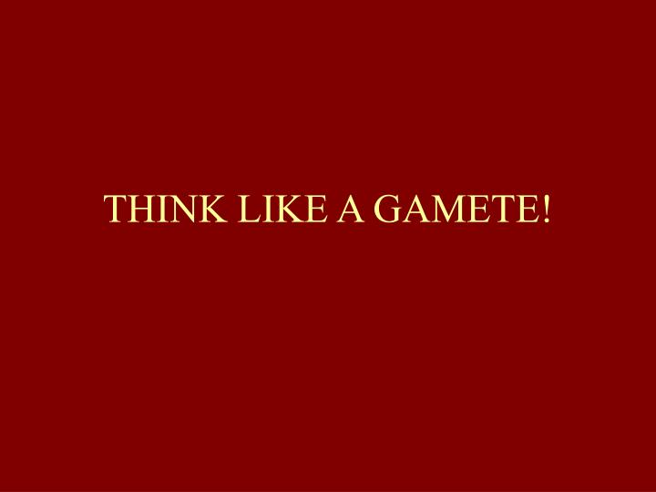 THINK LIKE A GAMETE!