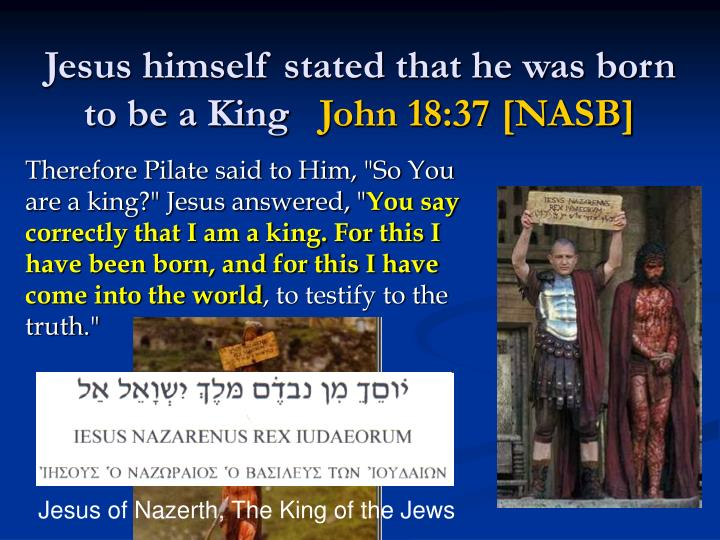 Jesus himself stated that he was born to be a King