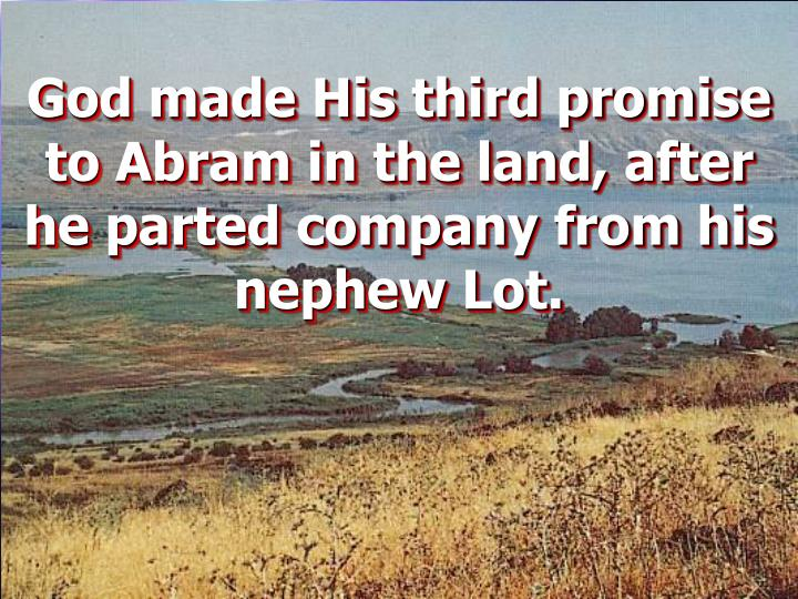 God made His third promise to Abram in the land, after he parted company from his nephew Lot.