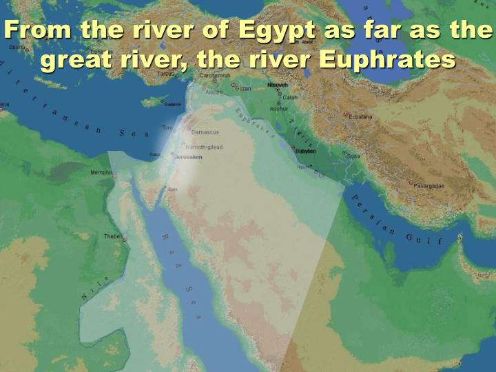 From the river of Egypt as far as the great river, the river Euphrates