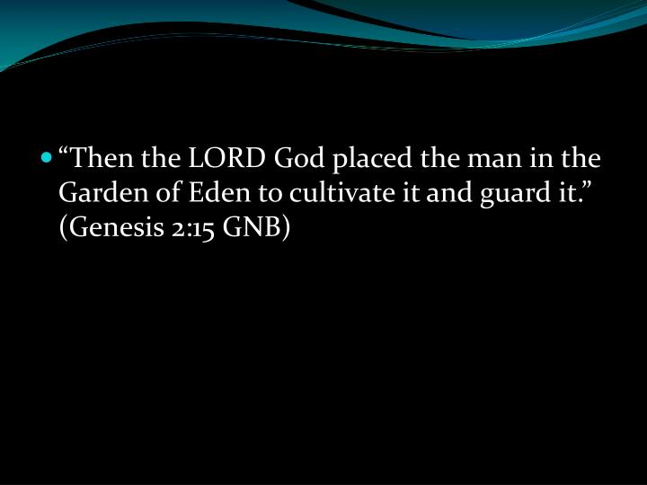 """Then the LORD God placed the man in the Garden of Eden to cultivate it and guard it."" (Genesis 2:15 GNB)"