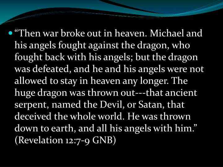 """Then war broke out in heaven. Michael and his angels fought against the dragon, who fought back with his angels; but the dragon was defeated, and he and his angels were not allowed to stay in heaven any longer. The huge dragon was thrown out---that ancient serpent, named the Devil, or Satan, that deceived the whole world. He was thrown down to earth, and all his angels with him."" (Revelation 12:7-9 GNB)"