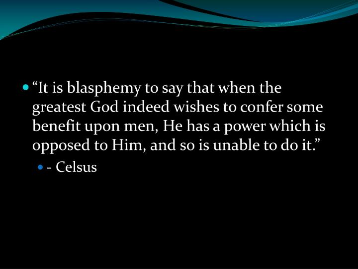 """It is blasphemy to say that when the greatest God indeed wishes to confer some benefit upon men, He has a power which is opposed to Him, and so is unable to do it."""