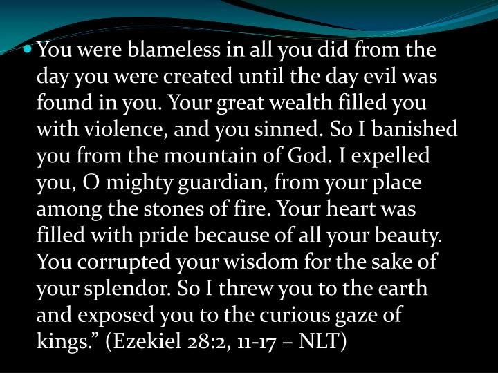 "You were blameless in all you did from the day you were created until the day evil was found in you. Your great wealth filled you with violence, and you sinned. So I banished you from the mountain of God. I expelled you, O mighty guardian, from your place among the stones of fire. Your heart was filled with pride because of all your beauty. You corrupted your wisdom for the sake of your splendor. So I threw you to the earth and exposed you to the curious gaze of kings."" (Ezekiel 28:2, 11-17 – NLT)"