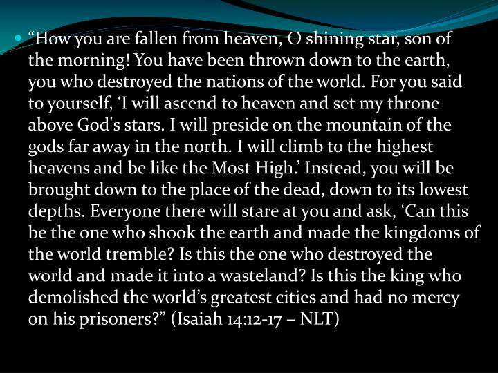 """How you are fallen from heaven, O shining star, son of the morning! You have been thrown down to the earth, you who destroyed the nations of the world. For you said to yourself, 'I will ascend to heaven and set my throne above God's stars. I will preside on the mountain of the gods far away in the north. I will climb to the highest heavens and be like the Most High.' Instead, you will be brought down to the place of the dead, down to its lowest depths. Everyone there will stare at you and ask, 'Can this be the one who shook the earth and made the kingdoms of the world tremble? Is this the one who destroyed the world and made it into a wasteland? Is this the king who demolished the world's greatest cities and had no mercy on his prisoners?"" (Isaiah 14:12-17 – NLT)"