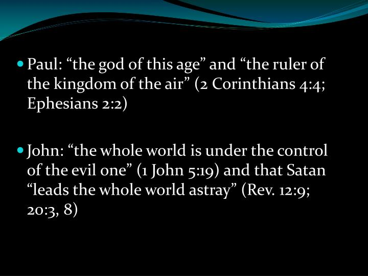 "Paul: ""the god of this age"" and ""the ruler of the kingdom of the air"" (2 Corinthians 4:4; Ephesians 2:2)"